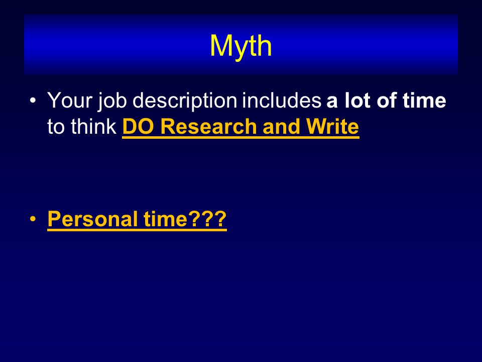Myth Your job description includes a lot of time to think DO Research and Write Personal time