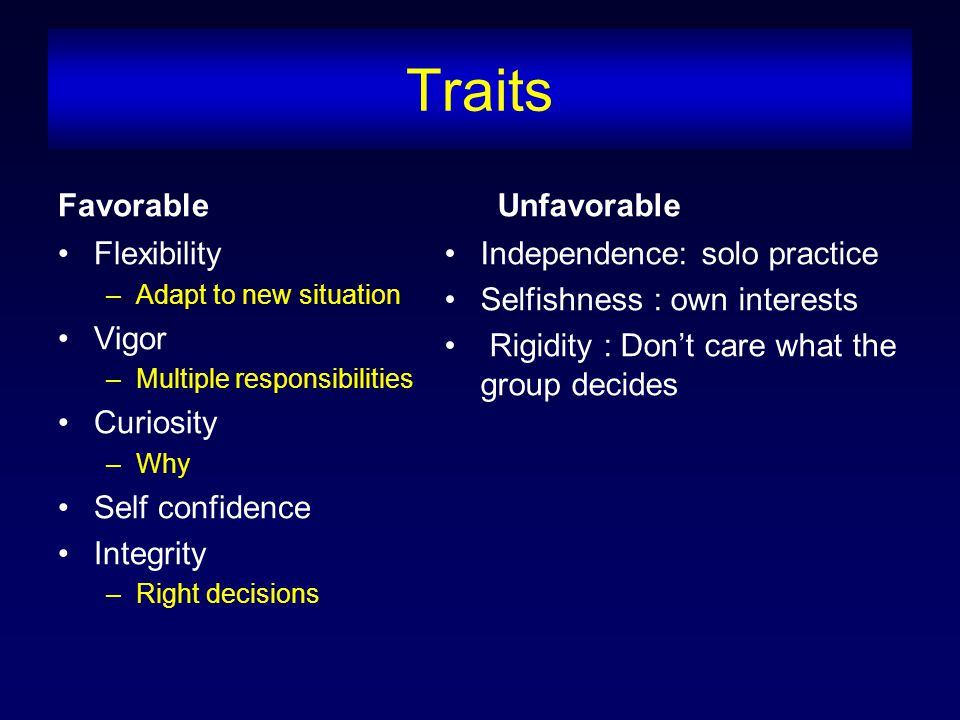 Traits Favorable Flexibility –Adapt to new situation Vigor –Multiple responsibilities Curiosity –Why Self confidence Integrity –Right decisions Unfavorable Independence: solo practice Selfishness : own interests Rigidity : Don't care what the group decides
