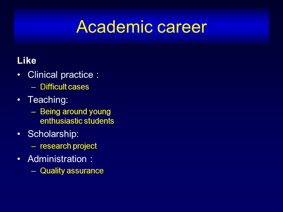 Academic career Like Clinical practice : –Difficult cases Teaching: –Being around young enthusiastic students Scholarship: –research project Administration : –Quality assurance