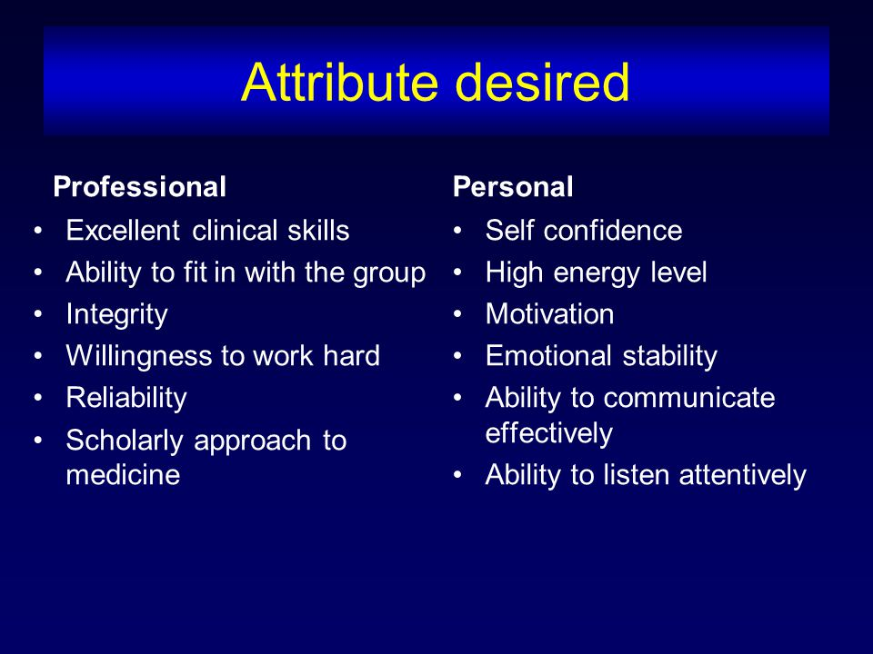 Attribute desired Professional Excellent clinical skills Ability to fit in with the group Integrity Willingness to work hard Reliability Scholarly approach to medicine Personal Self confidence High energy level Motivation Emotional stability Ability to communicate effectively Ability to listen attentively