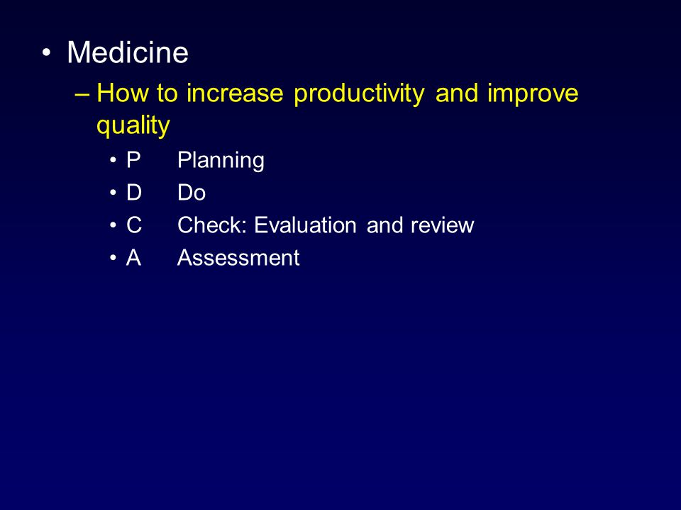Medicine –How to increase productivity and improve quality PPlanning DDo C Check: Evaluation and review AAssessment