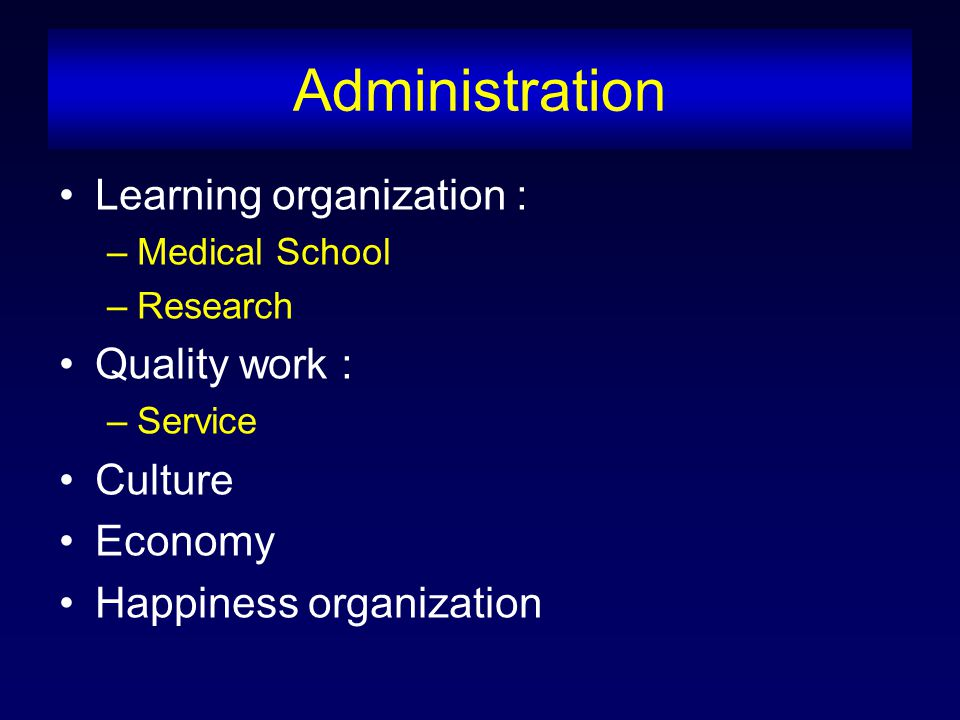 Administration Learning organization : –Medical School –Research Quality work : –Service Culture Economy Happiness organization