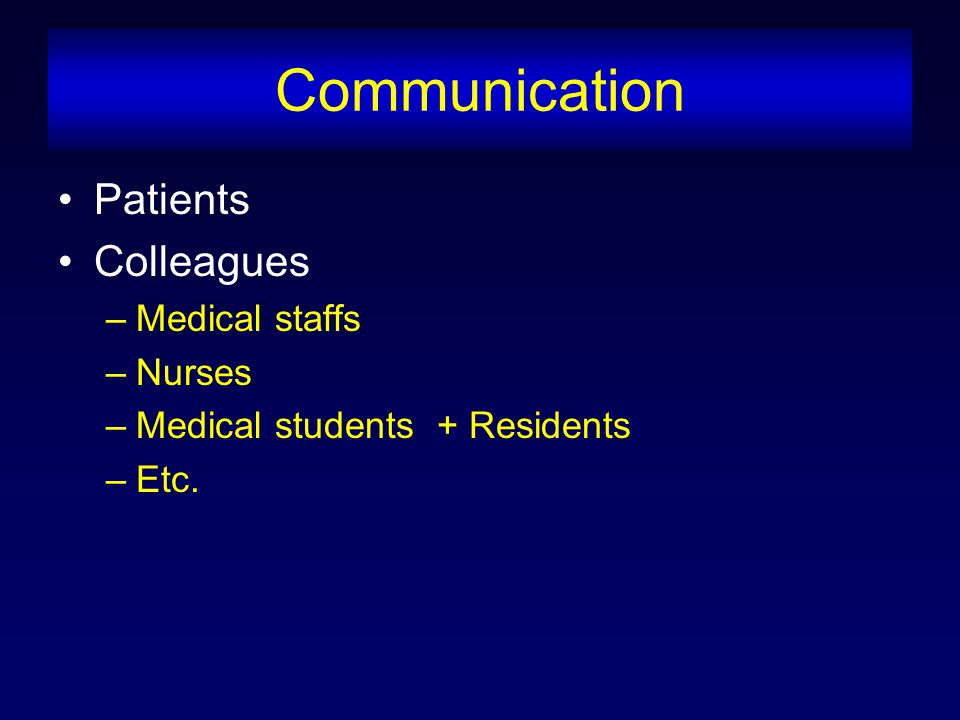 Communication Patients Colleagues –Medical staffs –Nurses –Medical students + Residents –Etc.