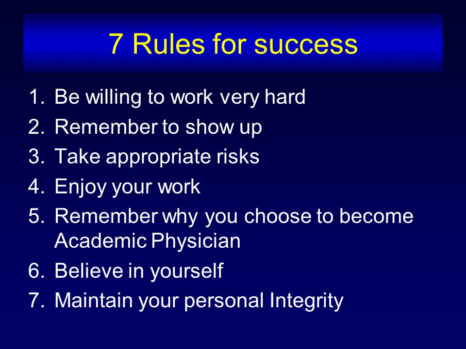 7 Rules for success 1.Be willing to work very hard 2.Remember to show up 3.Take appropriate risks 4.Enjoy your work 5.Remember why you choose to become Academic Physician 6.Believe in yourself 7.Maintain your personal Integrity