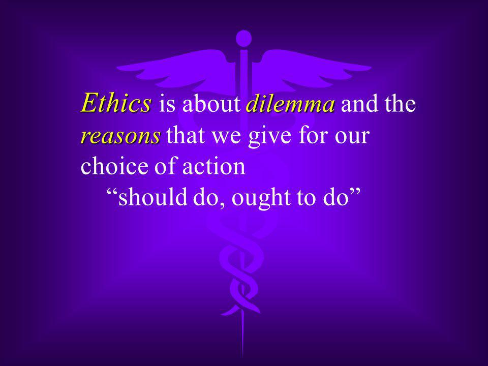 Ethics dilemma Ethics is about dilemma and the reasons reasons that we give for our choice of action should do, ought to do