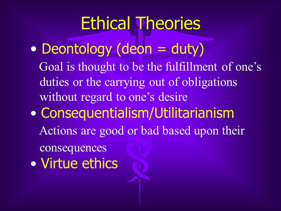 Ethical Theories Deontology (deon = duty) Goal is thought to be the fulfillment of one's duties or the carrying out of obligations without regard to one's desire Consequentialism/Utilitarianism Actions are good or bad based upon their consequences Virtue ethics