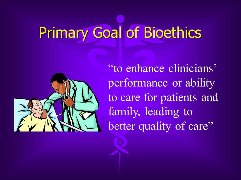 Primary Goal of Bioethics to enhance clinicians' performance or ability to care for patients and family, leading to better quality of care