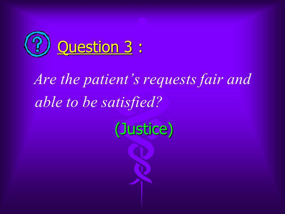 Question 3 : Are the patient's requests fair and able to be satisfied (Justice) (Justice)