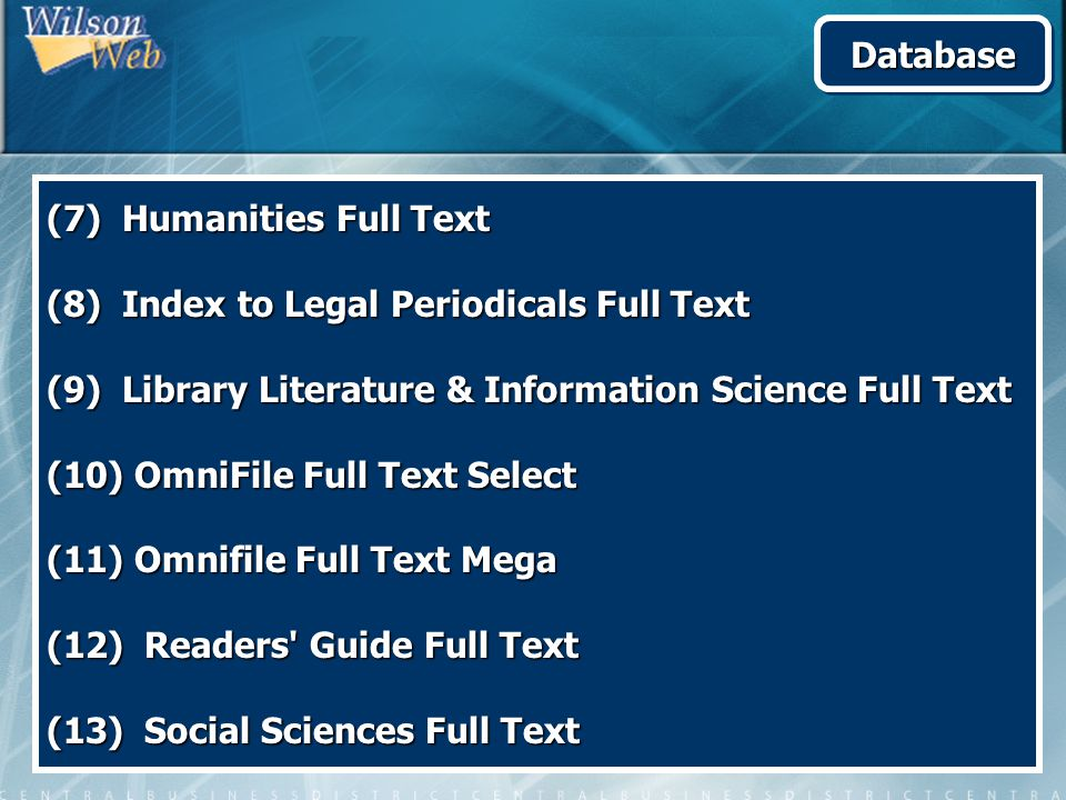 (7) Humanities Full Text (8) Index to Legal Periodicals Full Text (9) Library Literature & Information Science Full Text (10) OmniFile Full Text Select (11) Omnifile Full Text Mega (12) Readers Guide Full Text (13) Social Sciences Full Text DatabaseDatabase