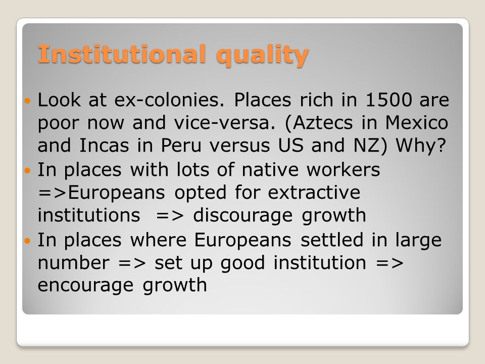 Institutional quality Look at ex-colonies. Places rich in 1500 are poor now and vice-versa.