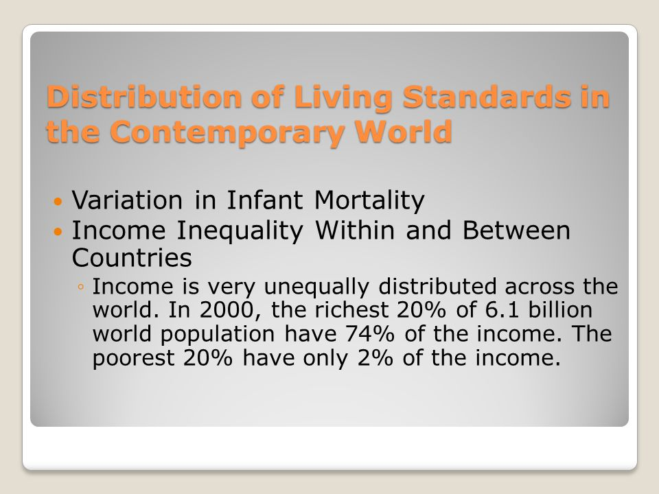 Distribution of Living Standards in the Contemporary World Variation in Infant Mortality Income Inequality Within and Between Countries ◦Income is very unequally distributed across the world.