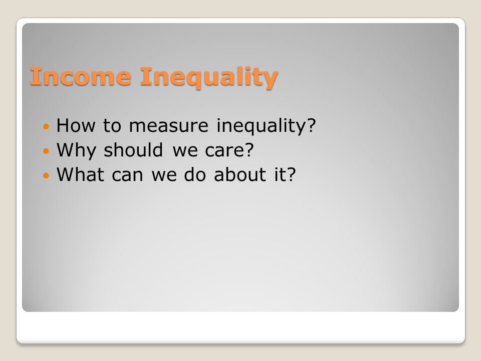 Income Inequality How to measure inequality Why should we care What can we do about it