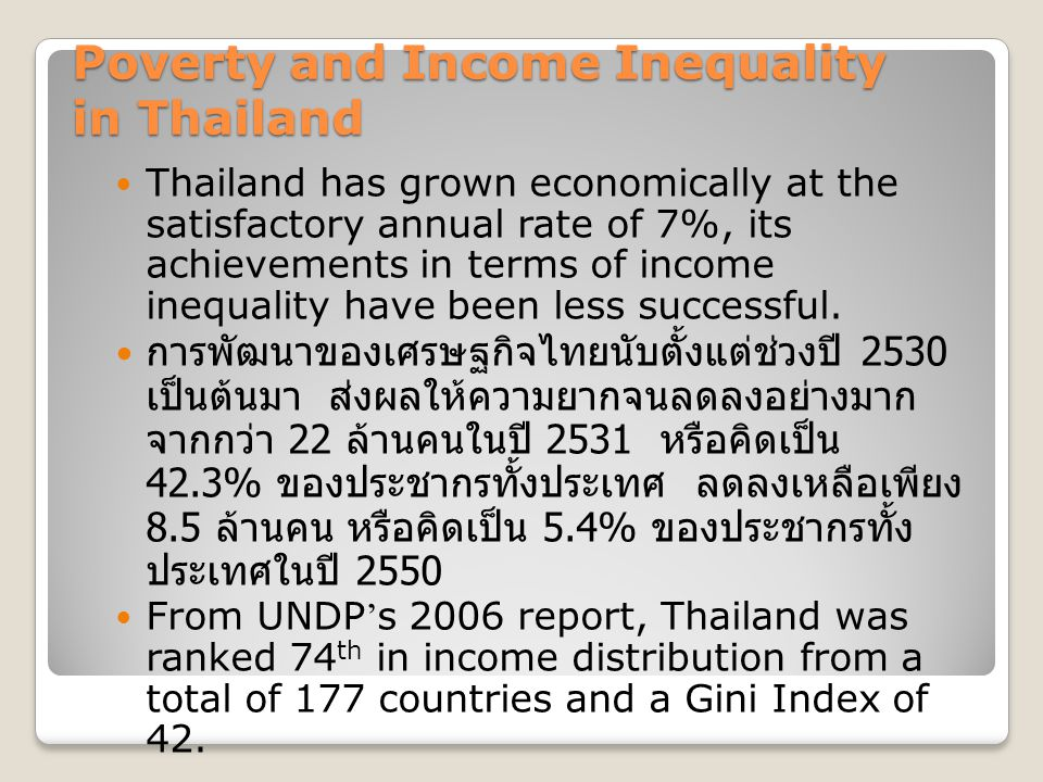 Poverty and Income Inequality in Thailand Thailand has grown economically at the satisfactory annual rate of 7%, its achievements in terms of income inequality have been less successful.