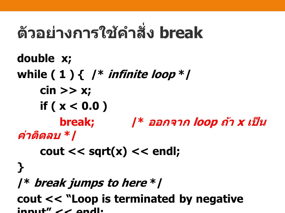 ตัวอย่างการใช้คำสั่ง break double x; while ( 1 ) { /* infinite loop */ cin >> x; if ( x < 0.0 ) break; /* ออกจาก loop ถ้า x เป็น ค่าติดลบ */ cout << sqrt(x) << endl; } /* break jumps to here */ cout << Loop is terminated by negative input << endl;