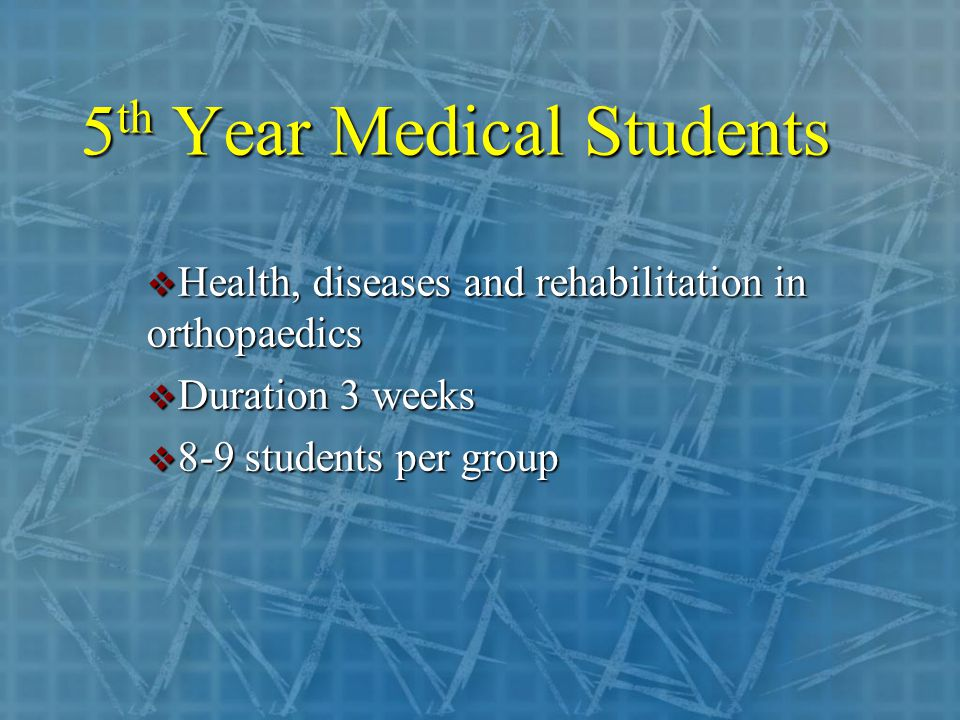 5 th Year Medical Students  Health, diseases and rehabilitation in orthopaedics  Duration 3 weeks  8-9 students per group