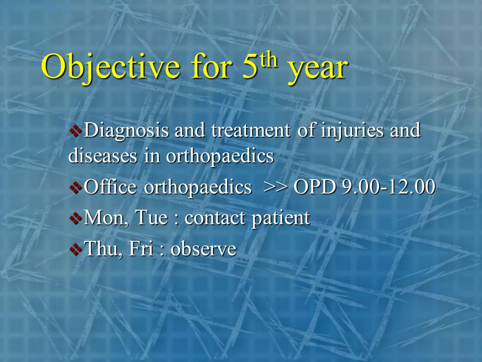 Objective for 5 th year  Diagnosis and treatment of injuries and diseases in orthopaedics  Office orthopaedics >> OPD  Mon, Tue : contact patient  Thu, Fri : observe