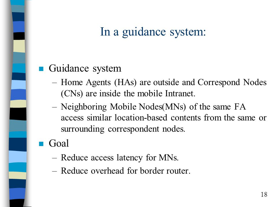 18 In a guidance system: n Guidance system –Home Agents (HAs) are outside and Correspond Nodes (CNs) are inside the mobile Intranet.