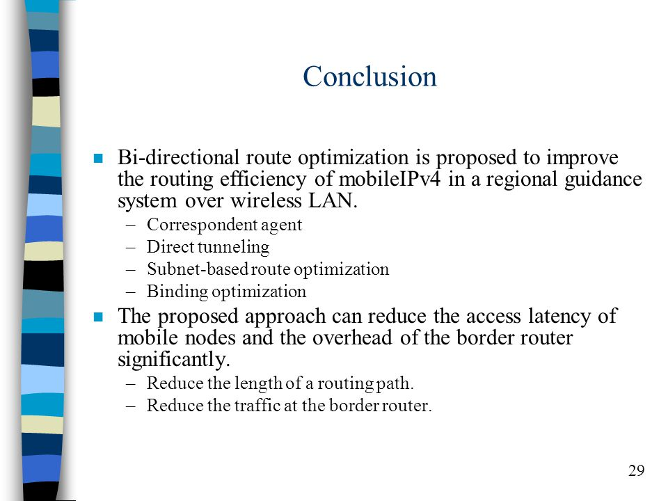 29 Conclusion n Bi-directional route optimization is proposed to improve the routing efficiency of mobileIPv4 in a regional guidance system over wireless LAN.