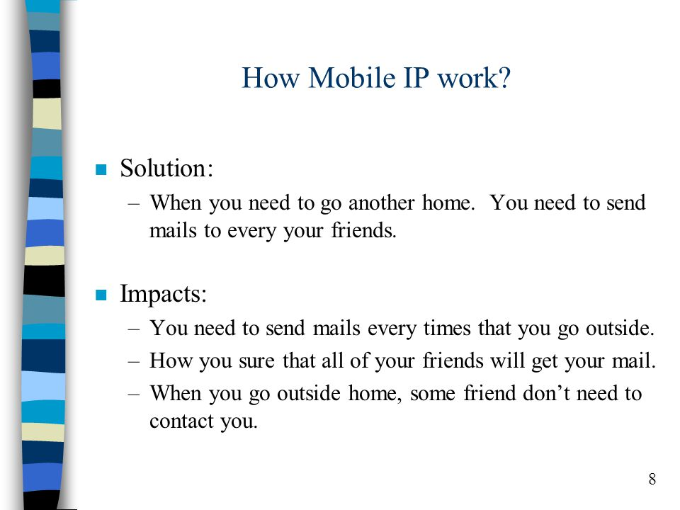 8 How Mobile IP work. n Solution: –When you need to go another home.