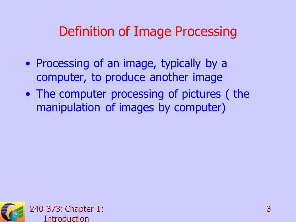 240-373: Chapter 1: Introduction 3 Definition of Image Processing Processing of an image, typically by a computer, to produce another image The computer processing of pictures ( the manipulation of images by computer)