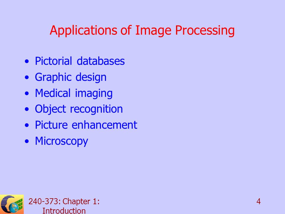 240-373: Chapter 1: Introduction 4 Applications of Image Processing Pictorial databases Graphic design Medical imaging Object recognition Picture enhancement Microscopy