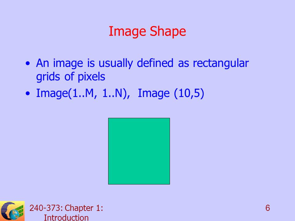 : Chapter 1: Introduction 6 Image Shape An image is usually defined as rectangular grids of pixels Image(1..M, 1..N), Image (10,5)