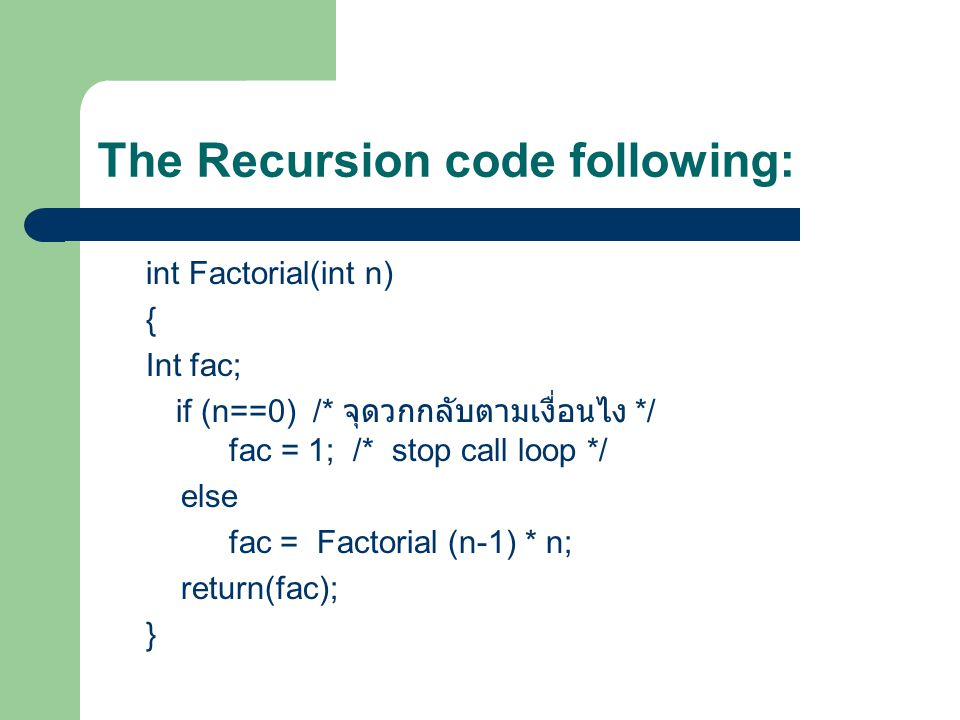 The Recursion code following: int Factorial(int n) { Int fac; if (n==0) /* จุดวกกลับตามเงื่อนไง */ fac = 1; /* stop call loop */ else fac = Factorial (n-1) * n; return(fac); }