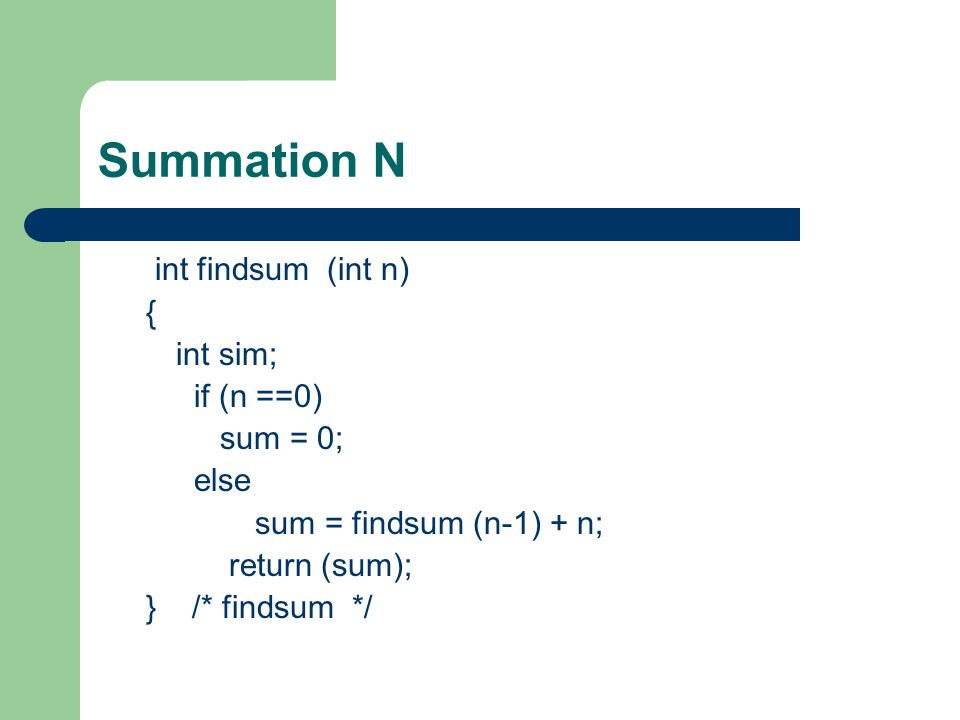 Summation N int findsum (int n) { int sim; if (n ==0) sum = 0; else sum = findsum (n-1) + n; return (sum); } /* findsum */