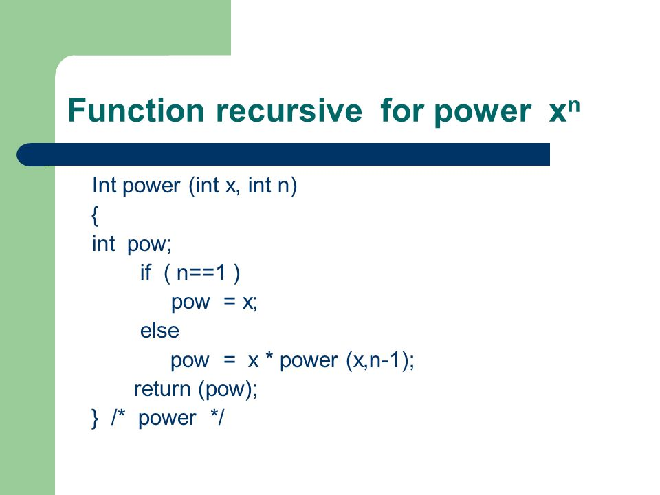Function recursive for power x n Int power (int x, int n) { int pow; if ( n==1 ) pow = x; else pow = x * power (x,n-1); return (pow); } /* power */