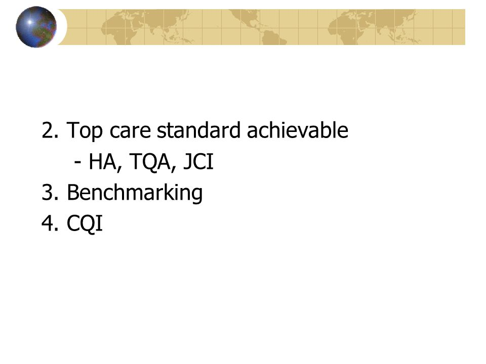 2. Top care standard achievable - HA, TQA, JCI 3. Benchmarking 4. CQI