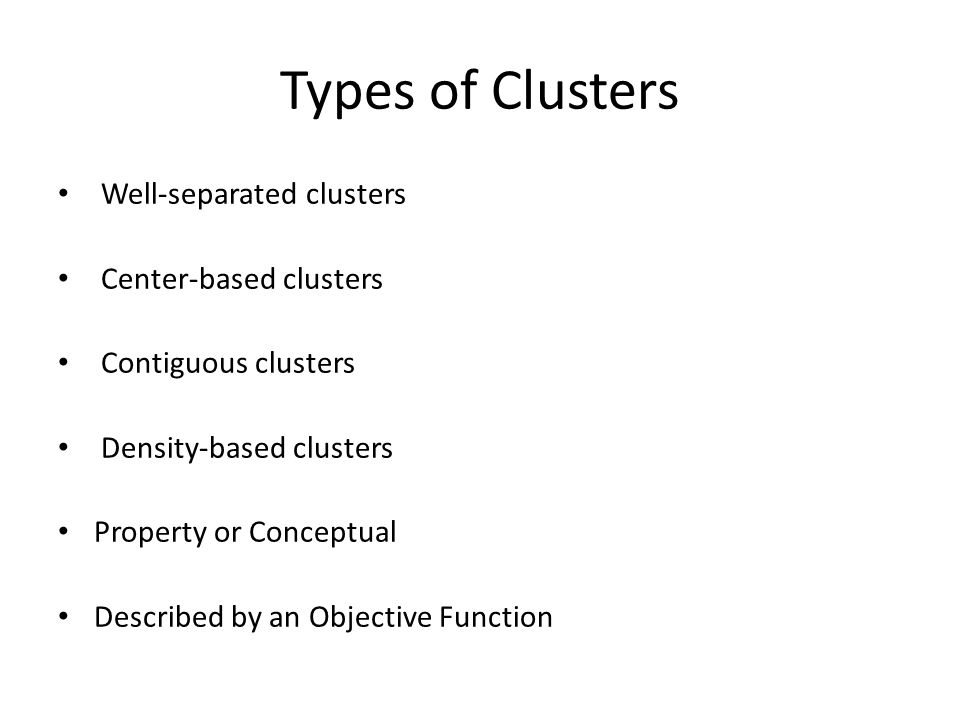Types of Clusters Well-separated clusters Center-based clusters Contiguous clusters Density-based clusters Property or Conceptual Described by an Objective Function