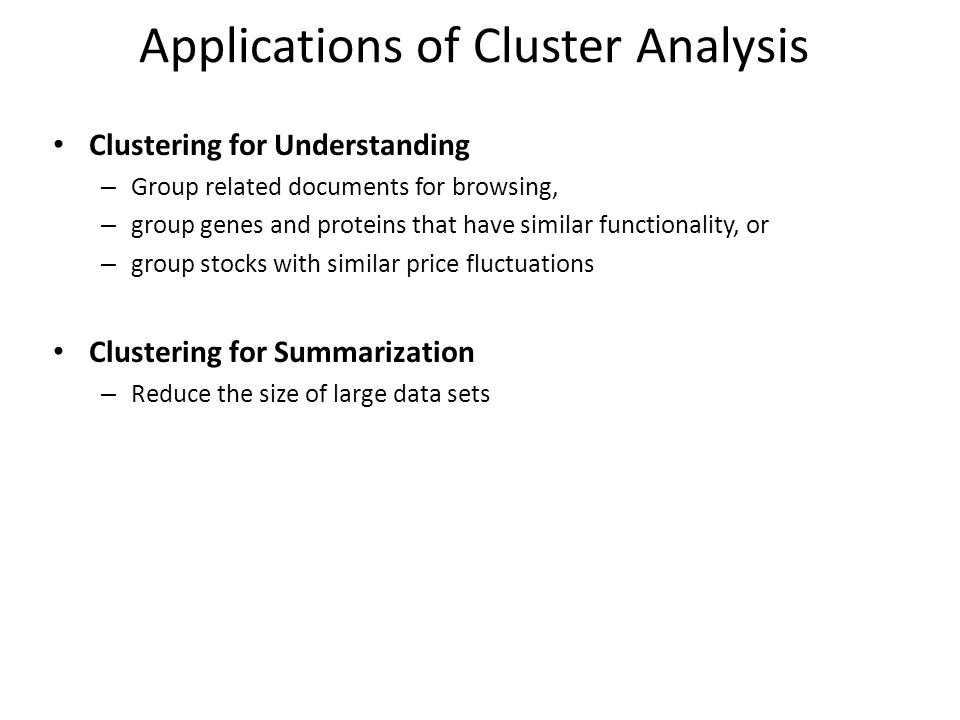 Applications of Cluster Analysis Clustering for Understanding – Group related documents for browsing, – group genes and proteins that have similar functionality, or – group stocks with similar price fluctuations Clustering for Summarization – Reduce the size of large data sets