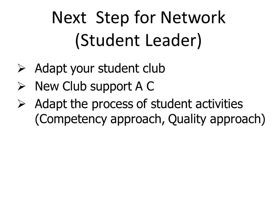 Next Step for Network (Student Leader)  Adapt your student club  New Club support A C  Adapt the process of student activities (Competency approach, Quality approach)