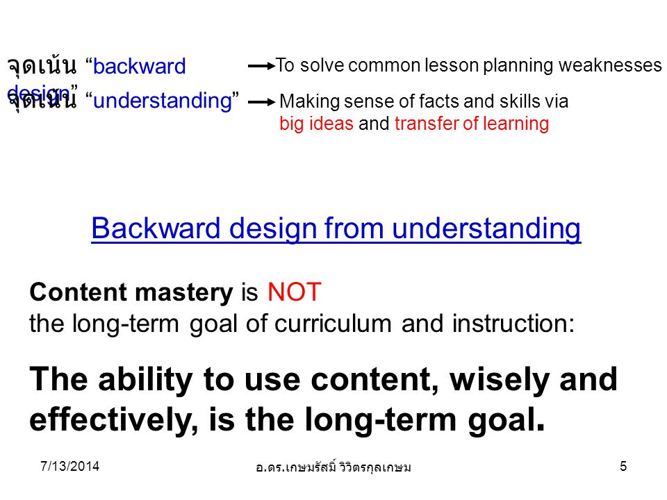 Backward design from understanding Content mastery is NOT the long-term goal of curriculum and instruction: The ability to use content, wisely and effectively, is the long-term goal.