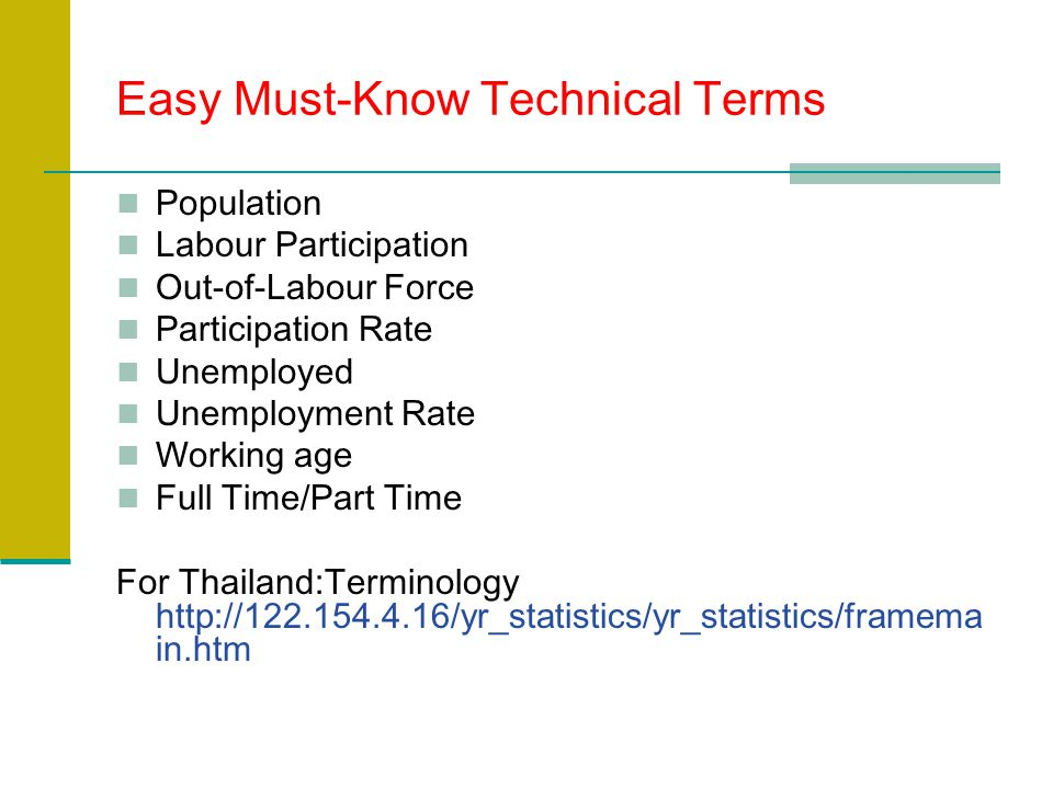Easy Must-Know Technical Terms Population Labour Participation Out-of-Labour Force Participation Rate Unemployed Unemployment Rate Working age Full Time/Part Time For Thailand:Terminology   in.htm