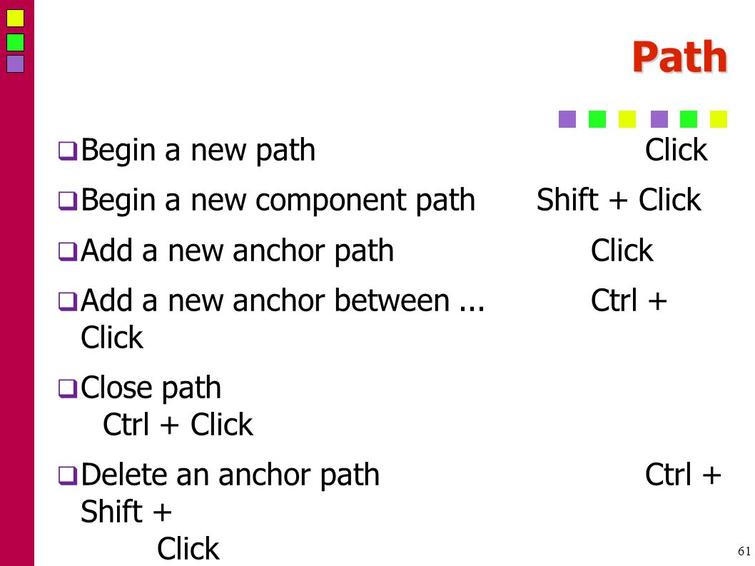 61 Path  Begin a new pathClick  Begin a new component pathShift + Click  Add a new anchor pathClick  Add a new anchor between...Ctrl + Click  Close path Ctrl + Click  Delete an anchor pathCtrl + Shift + Click