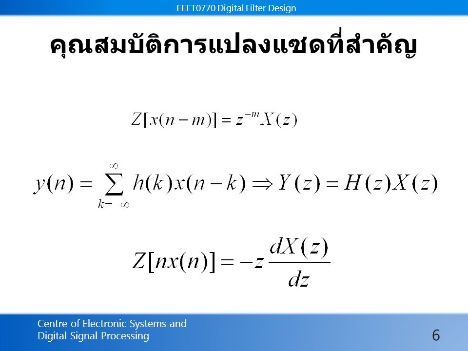 EEET0770 Digital Filter Design Centre of Electronic Systems and Digital Signal Processing EEET0770 Digital Filter Design คุณสมบัติการแปลงแซดที่สำคัญ 6