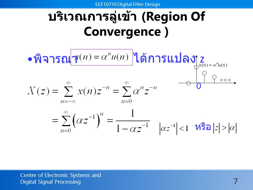 EEET0770 Digital Filter Design Centre of Electronic Systems and Digital Signal Processing EEET0770 Digital Filter Design บริเวณการลู่เข้า (Region Of Convergence ) พิจารณาได้การแปลง z 0 หรือ 7