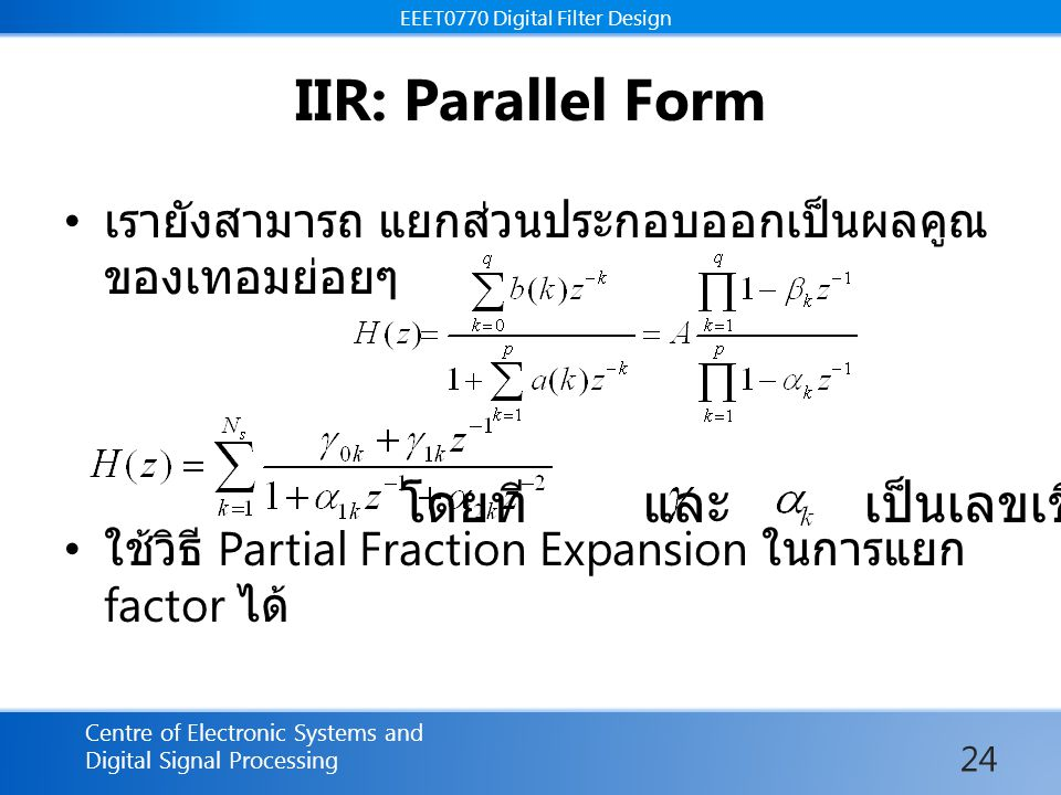 EEET0770 Digital Filter Design Centre of Electronic Systems and Digital Signal Processing EEET0770 Digital Filter Design IIR: Parallel Form เรายังสามารถ แยกส่วนประกอบออกเป็นผลคูณ ของเทอมย่อยๆ ใช้วิธี Partial Fraction Expansion ในการแยก factor ได้ โดยที และ เป็นเลขเชิงซ้อน 24