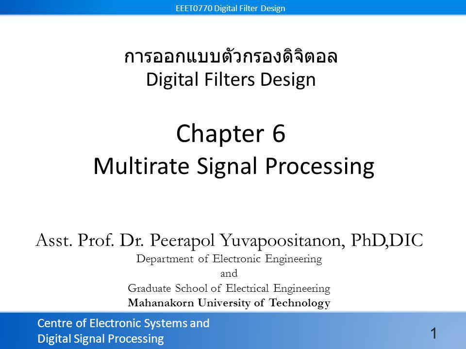 Centre of Electronic Systems and Digital Signal Processing EEET0770 Digital Filter Design การออกแบบตัวกรองดิจิตอล Digital Filters Design Chapter 6 Multirate Signal Processing Asst.