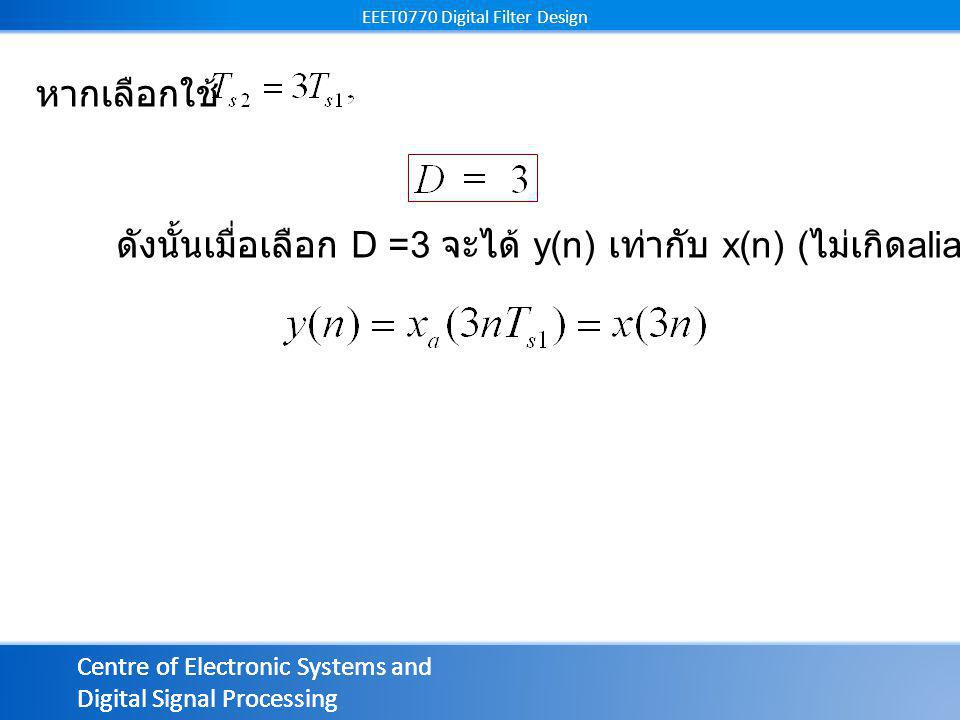 Centre of Electronic Systems and Digital Signal Processing EEET0770 Digital Filter Design Centre of Electronic Systems and Digital Signal Processing EEET0770 Digital Filter Design ดังนั้นเมื่อเลือก D =3 จะได้ y(n) เท่ากับ x(n) ( ไม่เกิด aliasing) หากเลือกใช้
