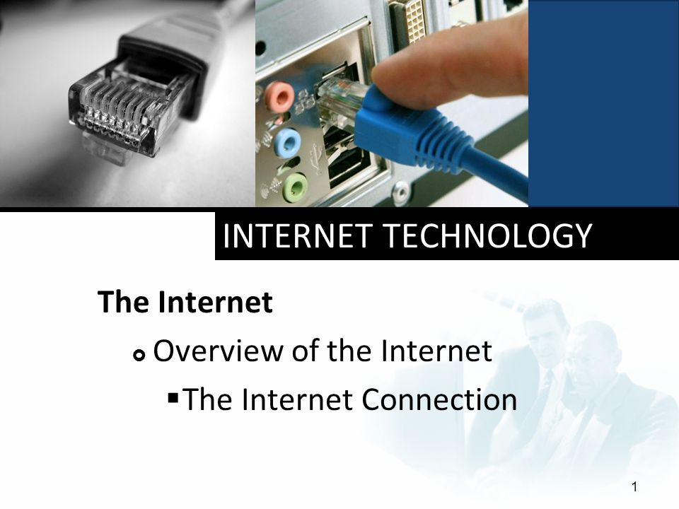 INTERNET TECHNOLOGY The Internet  Overview of the Internet  The Internet Connection 1