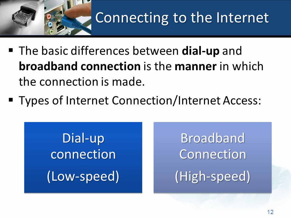 Connecting to the Internet  The basic differences between dial-up and broadband connection is the manner in which the connection is made.