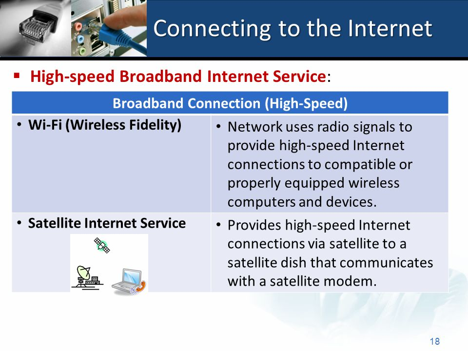 Connecting to the Internet 18 Broadband Connection (High-Speed) Wi-Fi (Wireless Fidelity) Network uses radio signals to provide high-speed Internet connections to compatible or properly equipped wireless computers and devices.