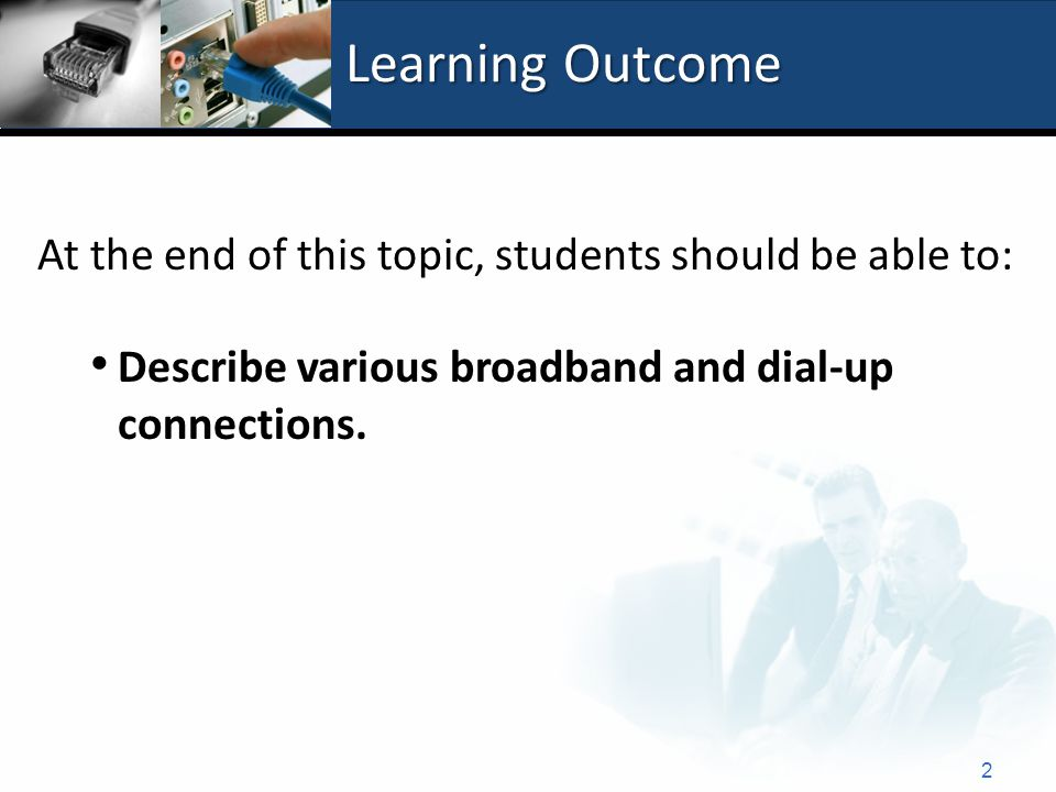 Learning Outcome At the end of this topic, students should be able to: Describe various broadband and dial-up connections.
