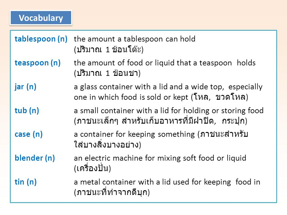 tablespoon (n) the amount a tablespoon can hold ( ปริมาณ 1 ช้อนโต๊ะ ) teaspoon (n) the amount of food or liquid that a teaspoon holds ( ปริมาณ 1 ช้อนชา ) jar (n) a glass container with a lid and a wide top, especially one in which food is sold or kept ( โหล, ขวดโหล ) tub (n) a small container with a lid for holding or storing food ( ภาชนะเล็กๆ สำหรับเก็บอาหารที่มีฝาปิด, กระปุก ) case (n) a container for keeping something ( ภาชนะสำหรับ ใส่บางสิ่งบางอย่าง ) blender (n) an electric machine for mixing soft food or liquid ( เครื่องปั่น ) tin (n) a metal container with a lid used for keeping food in ( ภาชนะที่ทำจากดีบุก ) Vocabulary