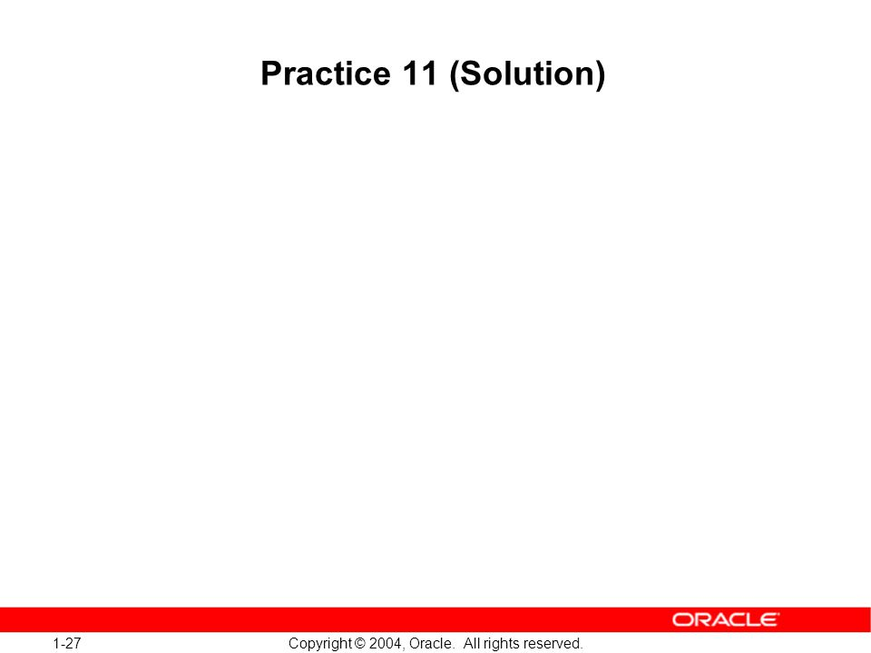 1-27 Copyright © 2004, Oracle. All rights reserved. Practice 11 (Solution)