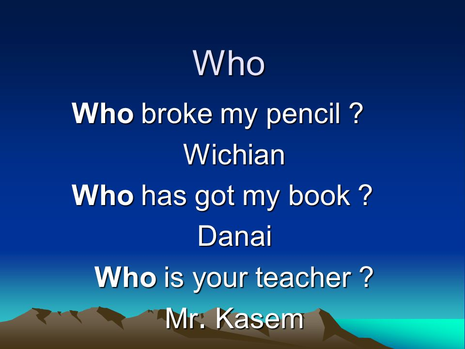 Who Who broke my pencil Wichian Who has got my book Danai Who is your teacher Mr. Kasem