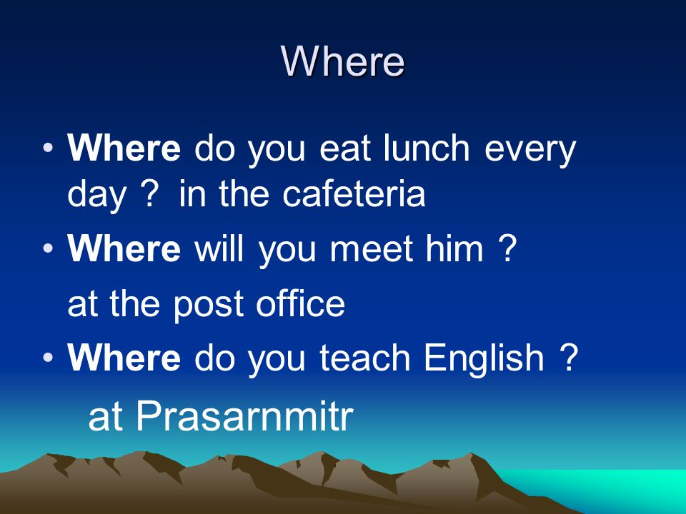 Where Where do you eat lunch every day in the cafeteria Where will you meet him .