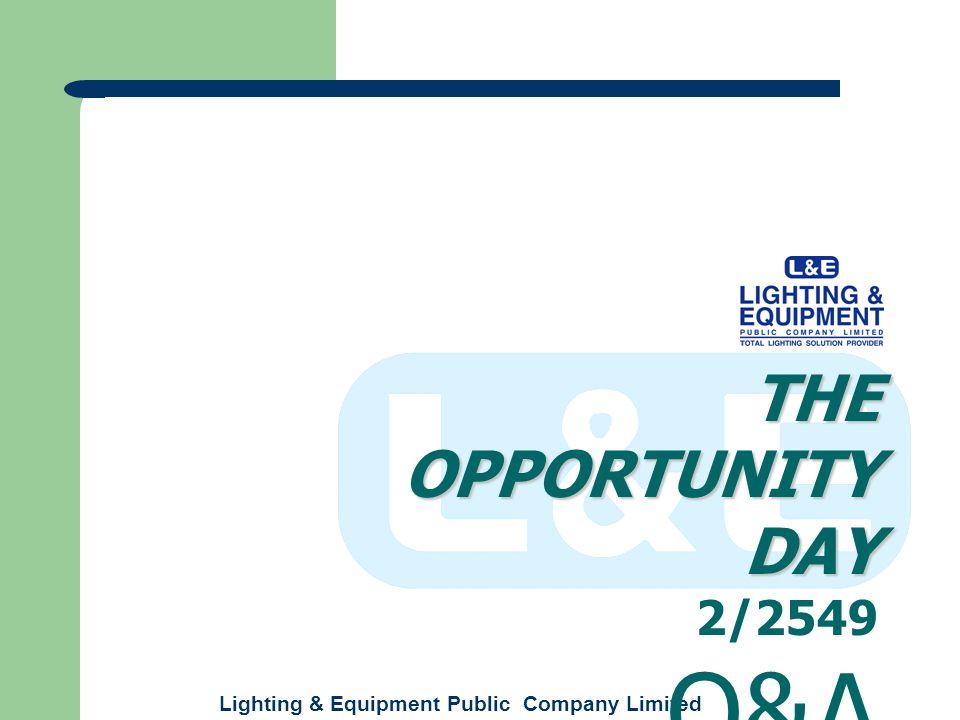 Lighting & Equipment Public Company Limited THE OPPORTUNITY DAY 2/2549 Q&A